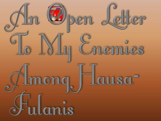 AN OPEN LETTER TO MY ENEMIES AMONG HAUSA-FULANIS