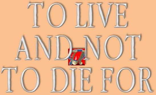 TO LIVE AND NOT TO DIE FOR